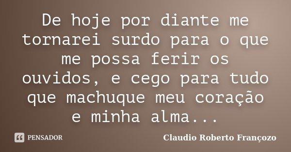 De hoje por diante me tornarei surdo para o que me possa ferir os ouvidos, e cego para tudo que machuque meu coração e minha alma...... Frase de Claudio Roberto Françozo.