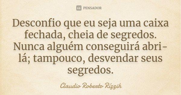 Desconfio que eu seja uma caixa fechada, cheia de segredos. Nunca alguém conseguirá abri-lá; tampouco, desvendar seus segredos.... Frase de Claudio Roberto Rízzih.
