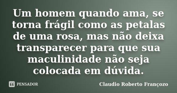 Um homem quando ama, se torna frágil como as petalas de uma rosa, mas não deixa transparecer para que sua maculinidade não seja colocada em dúvida.... Frase de Claudio Roberto Françozo.