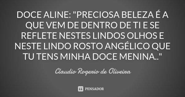 """DOCE ALINE: """"PRECIOSA BELEZA É A QUE VEM DE DENTRO DE TI E SE REFLETE NESTES LINDOS OLHOS E NESTE LINDO ROSTO ANGÉLICO QUE TU TENS MINHA DOCE MENINA..&quot... Frase de Claudio Rogerio de Oliveira."""