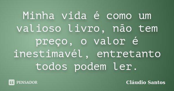 Minha vida é como um valioso livro, não tem preço, o valor é inestimavél, entretanto todos podem ler.... Frase de Cláudio Santos.
