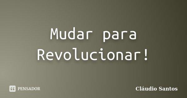 Mudar para Revolucionar!... Frase de Cláudio Santos.