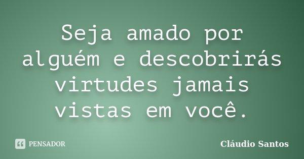 Seja amado por alguém e descobrirás virtudes jamais vistas em você.... Frase de Cláudio Santos.