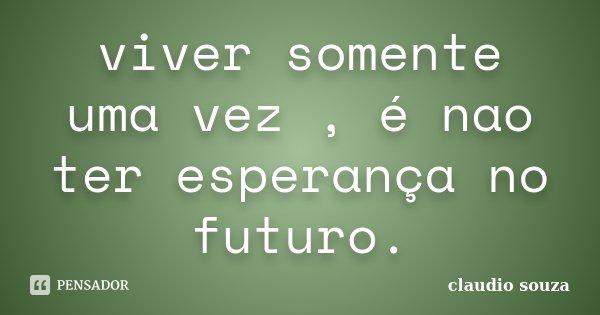 viver somente uma vez , é nao ter esperança no futuro.... Frase de claudio souza.
