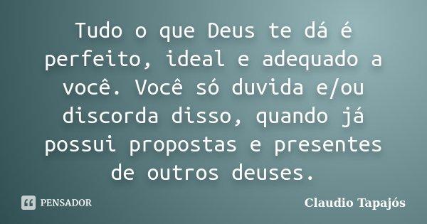 Tudo o que Deus te dá é perfeito, ideal e adequado a você. Você só duvida e/ou discorda disso, quando já possui propostas e presentes de outros deuses.... Frase de Claudio Tapajós.