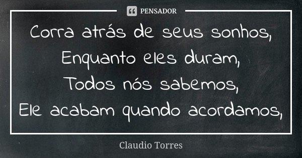 Corra atrás de seus sonhos, Enquanto eles duram, Todos nós sabemos, Ele acabam quando acordamos,... Frase de Claudio Torres.