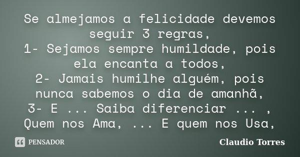 Se almejamos a felicidade devemos seguir 3 regras, 1- Sejamos sempre humildade, pois ela encanta a todos, 2- Jamais humilhe alguém, pois nunca sabemos o dia de ... Frase de Claudio Torres.