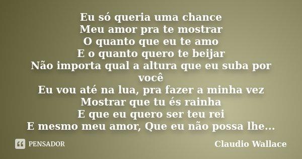 Eu só queria uma chance Meu amor pra te mostrar O quanto que eu te amo E o quanto quero te beijar Não importa qual a altura que eu suba por você Eu vou até na l... Frase de Claudio Wallace.