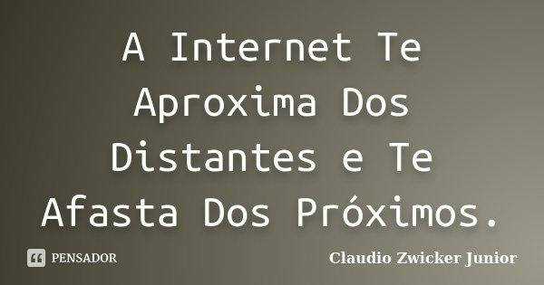 A Internet Te Aproxima Dos Distantes e Te Afasta Dos Próximos.... Frase de Claudio Zwicker Junior.
