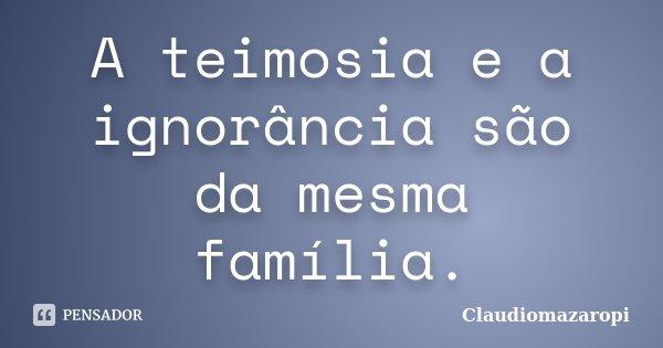 A teimosia e a ignorância são da mesma família.... Frase de Claudiomazaropi.