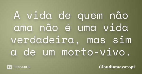 A vida de quem não ama não é uma vida verdadeira, mas sim a de um morto-vivo.... Frase de Claudiomazaropi.