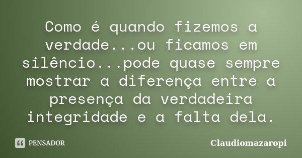 Como é quando fizemos a verdade...ou ficamos em silêncio...pode quase sempre mostrar a diferença entre a presença da verdadeira integridade e a falta dela.... Frase de ClaudioMazaropi.