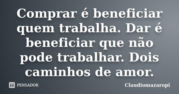 Comprar é beneficiar quem trabalha. Dar é beneficiar que não pode trabalhar. Dois caminhos de amor.... Frase de Claudiomazaropi.