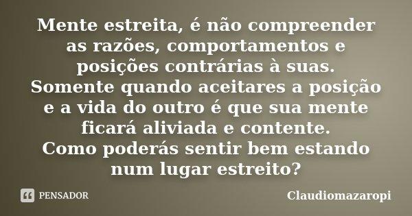 Mente estreita, é não compreender as razões, comportamentos e posições contrárias à suas. Somente quando aceitares a posição e a vida do outro é que sua mente f... Frase de Claudiomazaropi.