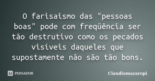 """O farisaismo das """"pessoas boas"""" pode com freqüência ser tão destrutivo como os pecados visíveis daqueles que supostamente não são tão bons.... Frase de ClaudioMazaropi."""