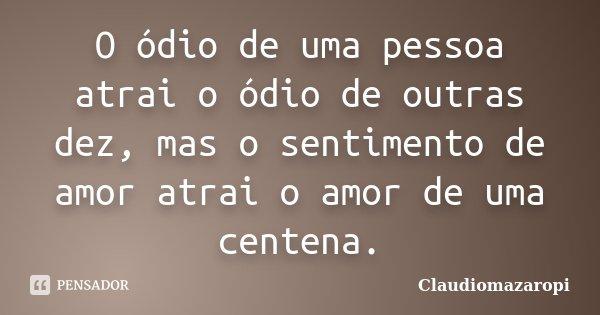O ódio de uma pessoa atrai o ódio de outras dez, mas o sentimento de amor atrai o amor de uma centena.... Frase de Claudiomazaropi.