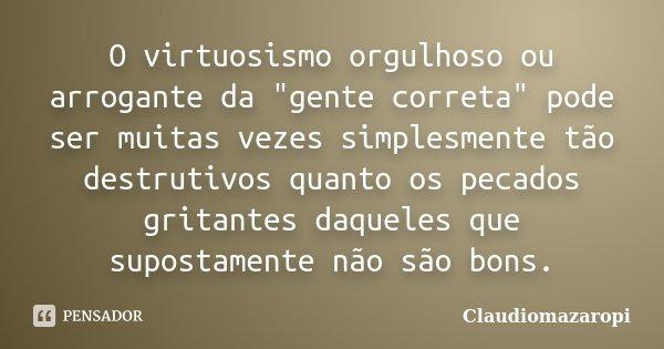 """O virtuosismo orgulhoso ou arrogante da """"gente correta"""" pode ser muitas vezes simplesmente tão destrutivos quanto os pecados gritantes daqueles que su... Frase de ClaudioMazaropi."""