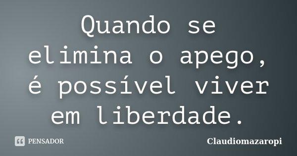 Quando se elimina o apego, é possível viver em liberdade.... Frase de Claudiomazaropi.