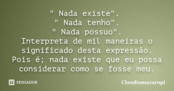 """"""" Nada existe"""". """" Nada tenho"""". """" Nada possuo"""". Interpreta de mil maneiras o significado desta expressão. Pois é; nada existe que ... Frase de Claudiomazaropi."""