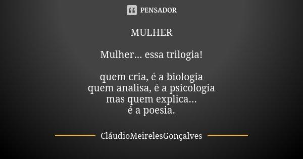 MULHER Mulher... essa trilogia! quem cria, é a biologia quem analisa, é a psicologia mas quem explica... é a poesia.... Frase de CláudioMeirelesGonçalves.