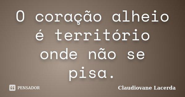 O coração alheio é território onde não se pisa.... Frase de Claudiovane Lacerda.