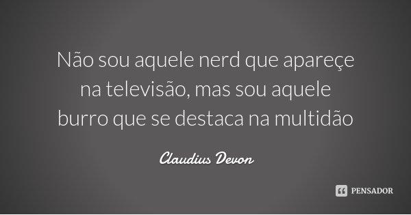 Não sou aquele nerd que apareçe na televisão, mas sou aquele burro que se destaca na multidão... Frase de Claudius Devon.