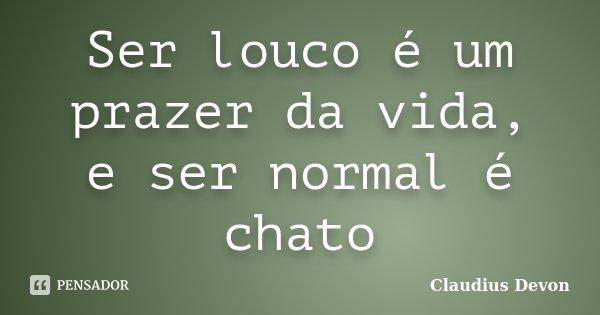 Ser louco é um prazer da vida, e ser normal é chato... Frase de Claudius Devon.