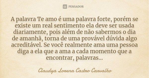 A palavra Te amo é uma palavra forte, porém se existe um real sentimento ela deve ser usada diariamente, pois além de não sabermos o dia de amanhã, torna de uma... Frase de Claudya Lorena Castro Carvalho.