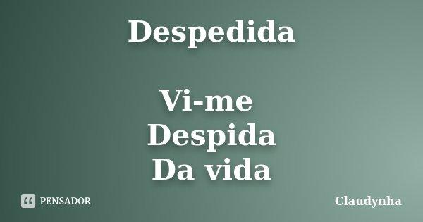 Despedida Vi-me Despida Da vida... Frase de Claudynha.