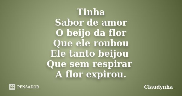 Tinha Sabor de amor O beijo da flor Que ele roubou Ele tanto beijou Que sem respirar A flor expirou.... Frase de Claudynha.
