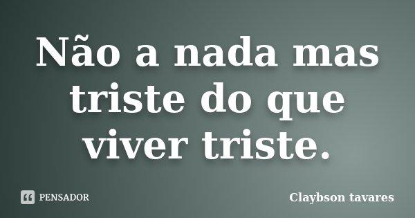 Não a nada mas triste do que viver triste.... Frase de Claybson Tavares.