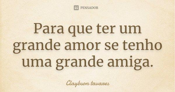 Para que ter um grande amor se tenho uma grande amiga.... Frase de Claybson Tavares.