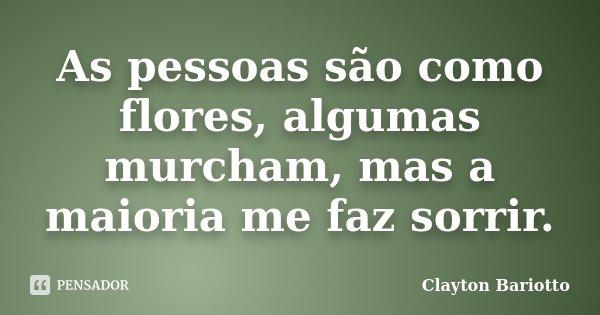 As pessoas são como flores, algumas murcham, mas a maioria me faz sorrir.... Frase de Clayton Bariotto.