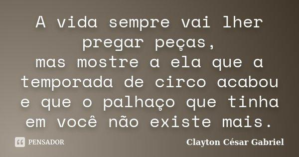 A vida sempre vai lher pregar peças, mas mostre a ela que a temporada de circo acabou e que o palhaço que tinha em você não existe mais.... Frase de Clayton César Gabriel.