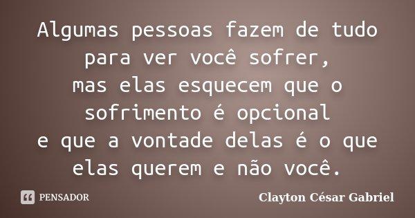 Algumas pessoas fazem de tudo para ver você sofrer, mas elas esquecem que o sofrimento é opcional e que a vontade delas é o que elas querem e não você.... Frase de Clayton César Gabriel.