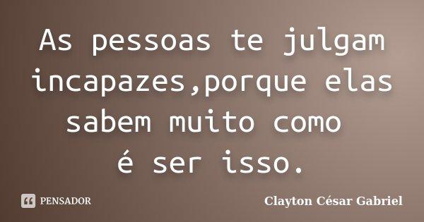 As pessoas te julgam incapazes,porque elas sabem muito como é ser isso.... Frase de Clayton César Gabriel.