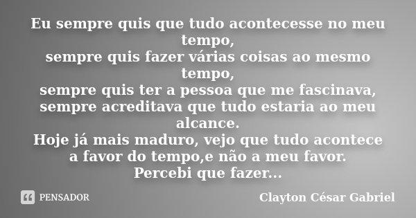 Eu sempre quis que tudo acontecesse no meu tempo, sempre quis fazer várias coisas ao mesmo tempo, sempre quis ter a pessoa que me fascinava, sempre acreditava q... Frase de Clayton César Gabriel.