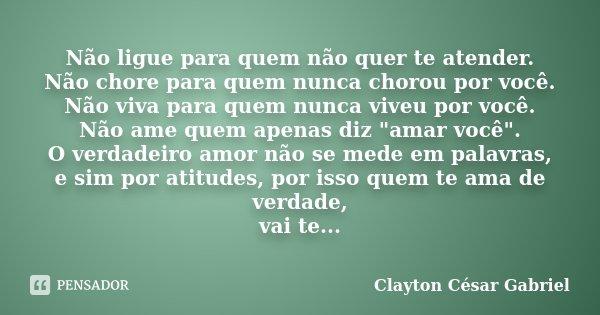 """Não ligue para quem não quer te atender. Não chore para quem nunca chorou por você. Não viva para quem nunca viveu por você. Não ame quem apenas diz """"amar ... Frase de Clayton César Gabriel."""