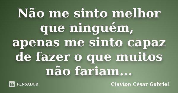 Não me sinto melhor que ninguém, apenas me sinto capaz de fazer o que muitos não fariam...... Frase de Clayton César Gabriel.