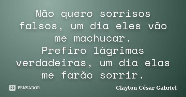 Não quero sorrisos falsos, um dia eles vão me machucar. Prefiro lágrimas verdadeiras, um dia elas me farão sorrir.... Frase de Clayton César Gabriel.