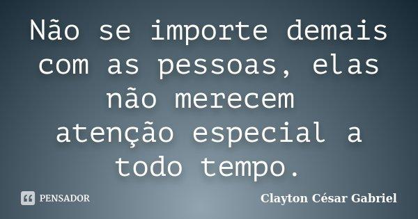 Não se importe demais com as pessoas, elas não merecem atenção especial a todo tempo.... Frase de Clayton César Gabriel.