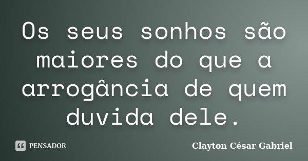 Os seus sonhos são maiores do que a arrogância de quem duvida dele.... Frase de Clayton César Gabriel.