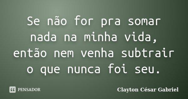 Se não for pra somar nada na minha vida, então nem venha subtrair o que nunca foi seu.... Frase de Clayton César Gabriel.