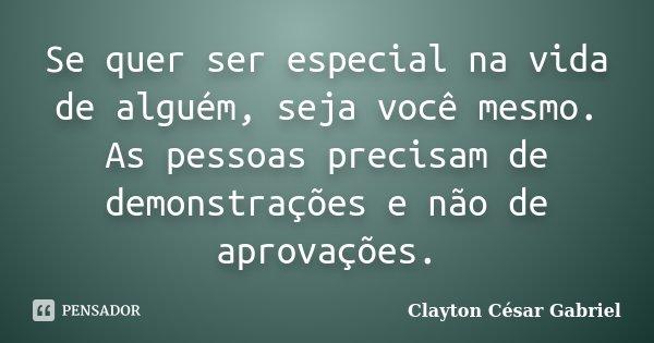 Se quer ser especial na vida de alguém, seja você mesmo. As pessoas precisam de demonstrações e não de aprovações.... Frase de Clayton César Gabriel.