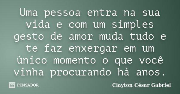 Uma pessoa entra na sua vida e com um simples gesto de amor muda tudo e te faz enxergar em um único momento o que você vinha procurando há anos.... Frase de Clayton César Gabriel.