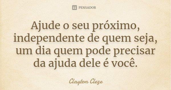 Ajude o seu próximo, independente de quem seja, um dia quem pode precisar da ajuda dele é você.... Frase de Clayton Cleze.