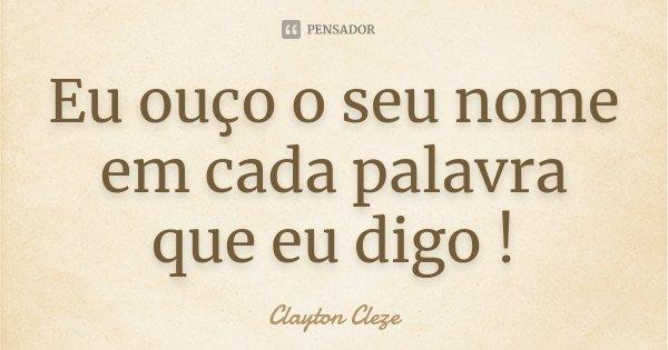 Eu ouço o seu nome em cada palavra que eu digo !... Frase de Clayton Cleze.