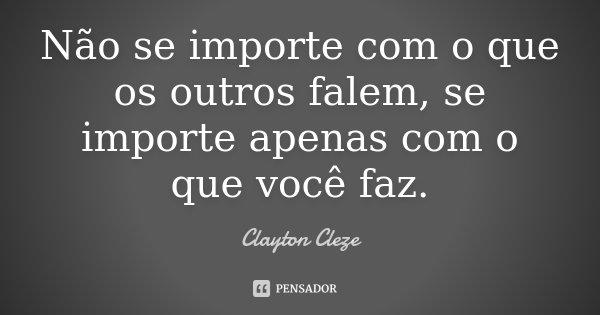 Não se importe com o que os outros falem, se importe apenas com o que você faz.... Frase de Clayton Cleze.