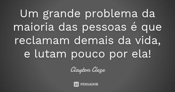 Um grande problema da maioria das pessoas é que reclamam demais da vida, e lutam pouco por ela !... Frase de Clayton Cleze.