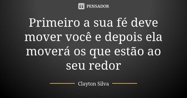 Primeiro a sua fé deve mover você e depois ela moverá os que estão ao seu redor... Frase de Clayton Silva.